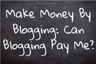 Make Money by Blogging: Can Blogging Pay Me?
