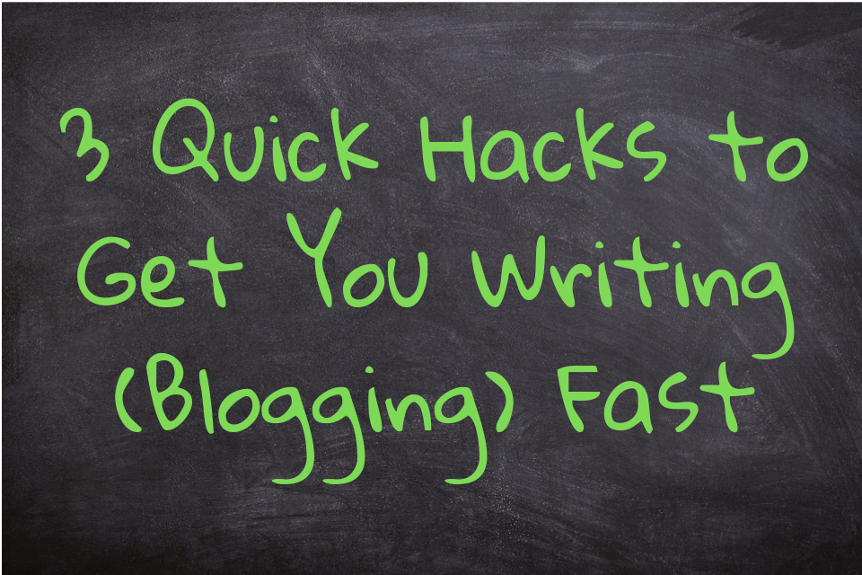 3 Quick Hacks to Get You Writing (Blogging) Fast