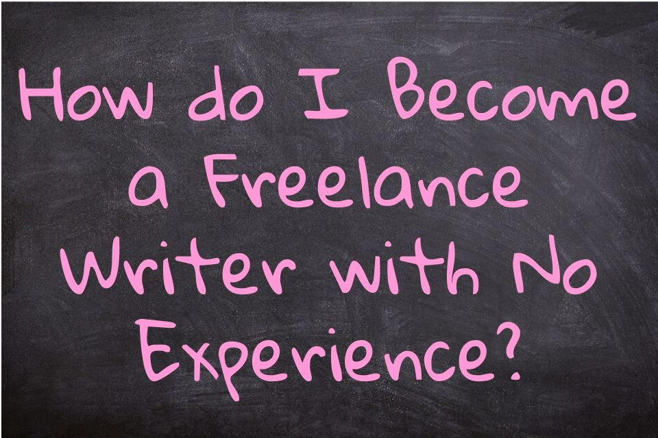 How do I Become a Freelance Writer with No Experience?