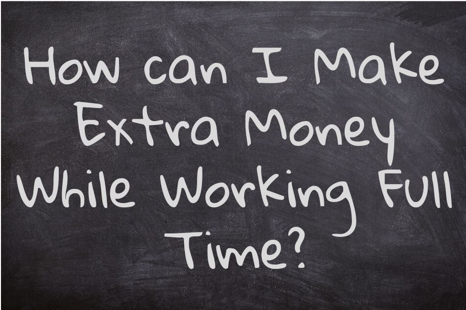 How can I Make Extra Money While Working Full Time